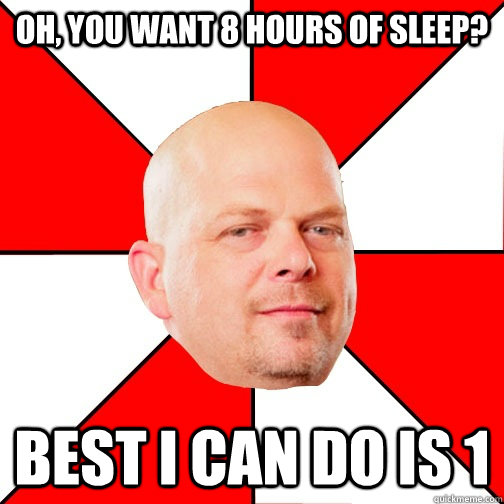 Oh, you want 8 hours of sleep? best i can do is 1 - Oh, you want 8 hours of sleep? best i can do is 1  Pawn Star