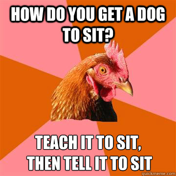 How do you get a dog to sit?  Teach it to sit,  then tell it to sit - How do you get a dog to sit?  Teach it to sit,  then tell it to sit  Anti-Joke Chicken