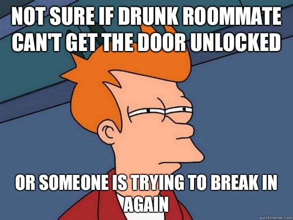 Not sure if drunk roommate can't get the door unlocked Or someone is trying to break in again - Not sure if drunk roommate can't get the door unlocked Or someone is trying to break in again  Futurama Fry