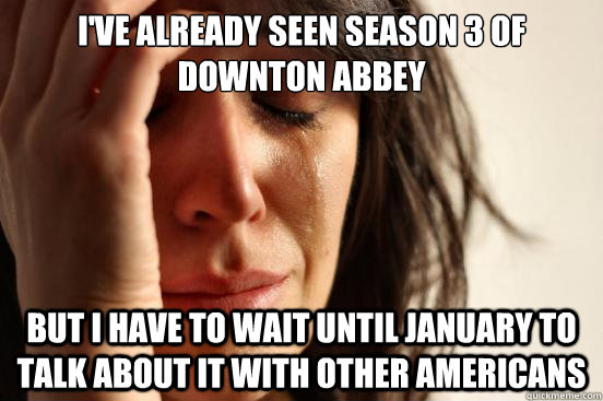I've already seen season 3 of Downton Abbey But I have to wait until January to talk about it with other Americans - I've already seen season 3 of Downton Abbey But I have to wait until January to talk about it with other Americans  First World Problems