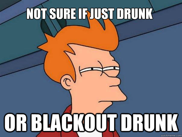Not sure if just drunk or blackout drunk  Futurama Fry