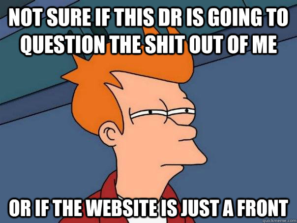not sure if this dr is going to question the shit out of me or if the website is just a front - not sure if this dr is going to question the shit out of me or if the website is just a front  Futurama Fry