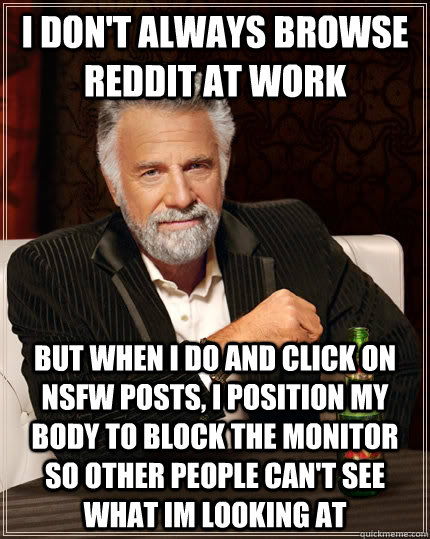 I don't always BROWSE REDDIT AT WORK BUT WHEN I DO AND CLICK ON NSFW POSTS, I POSITION MY BODY TO BLOCK THE MONITOR SO OTHER PEOPLE CAN'T SEE WHAT IM LOOKING AT - I don't always BROWSE REDDIT AT WORK BUT WHEN I DO AND CLICK ON NSFW POSTS, I POSITION MY BODY TO BLOCK THE MONITOR SO OTHER PEOPLE CAN'T SEE WHAT IM LOOKING AT  The Most Interesting Man In The World