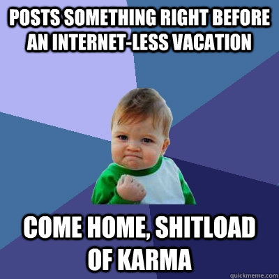 Posts something right before an internet-less vacation Come home, shitload of karma - Posts something right before an internet-less vacation Come home, shitload of karma  Success Kid