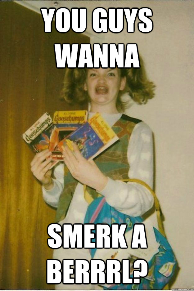 you guys wanna smerk a berrrl?