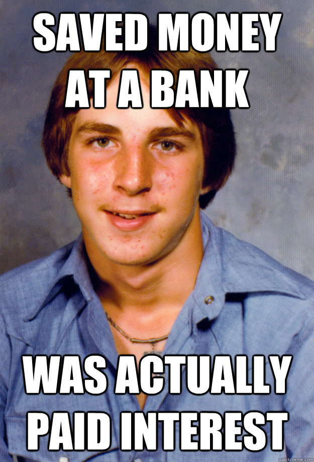saved money at a bank was actually paid interest - saved money at a bank was actually paid interest  Old Economy Steven