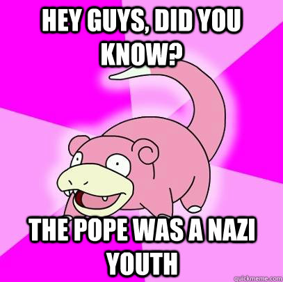 Hey Guys, did you know? The pope was a nazi youth - Hey Guys, did you know? The pope was a nazi youth  Slowpoke
