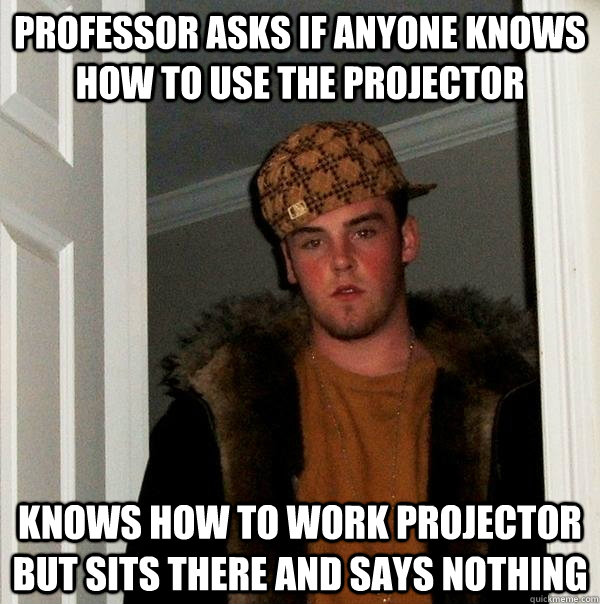 Professor asks if anyone knows how to use the projector Knows how to work projector but sits there and says nothing - Professor asks if anyone knows how to use the projector Knows how to work projector but sits there and says nothing  Scumbag Steve