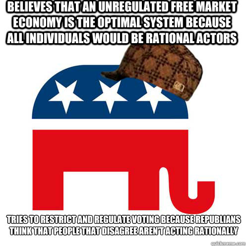 Believes that an unregulated free market economy is the optimal system because all individuals would be rational actors  Tries to restrict and regulate voting because Republians think that people that disagree aren't acting rationally - Believes that an unregulated free market economy is the optimal system because all individuals would be rational actors  Tries to restrict and regulate voting because Republians think that people that disagree aren't acting rationally  Scumbag GOP