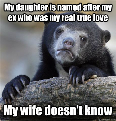 My daughter is named after my ex who was my real true love My wife doesn't know - My daughter is named after my ex who was my real true love My wife doesn't know  Confession Bear