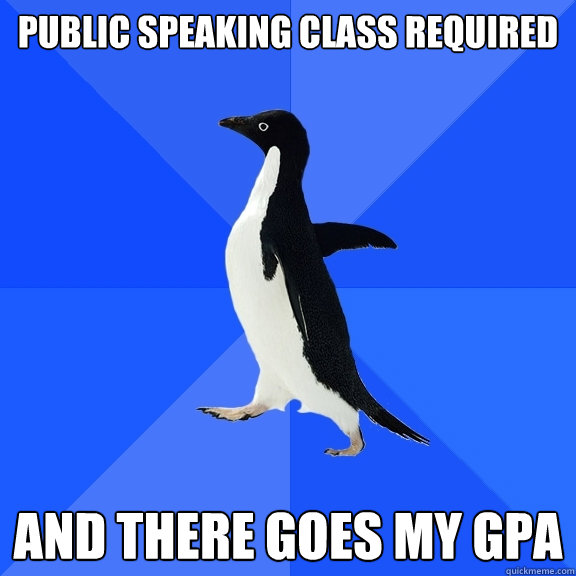 Public speaking class required and there goes my GPA - Public speaking class required and there goes my GPA  Socially Awkward Penguin