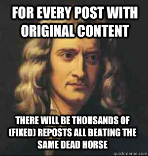 For every post with original content There will be thousands of (fixed) reposts all beating the same dead horse