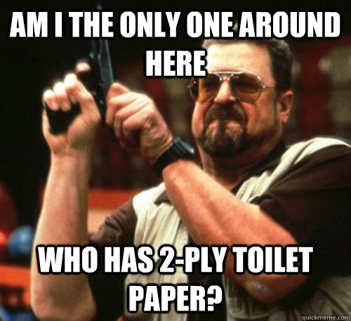 Am i the only one around here Who Has 2-ply toilet paper? - Am i the only one around here Who Has 2-ply toilet paper?  Am I The Only One Around Here