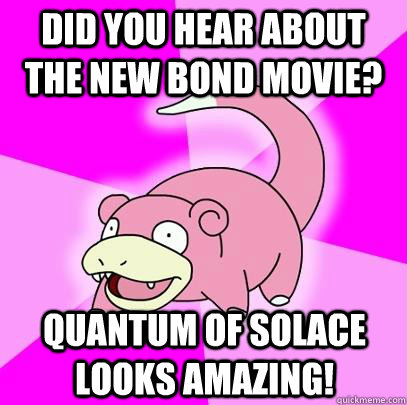 Did you hear about the new bond movie? quantum of solace looks amazing! - Did you hear about the new bond movie? quantum of solace looks amazing!  Slowpoke