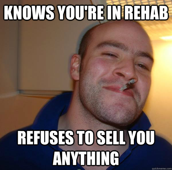 Knows you're in rehab refuses to sell you anything - Knows you're in rehab refuses to sell you anything  Misc