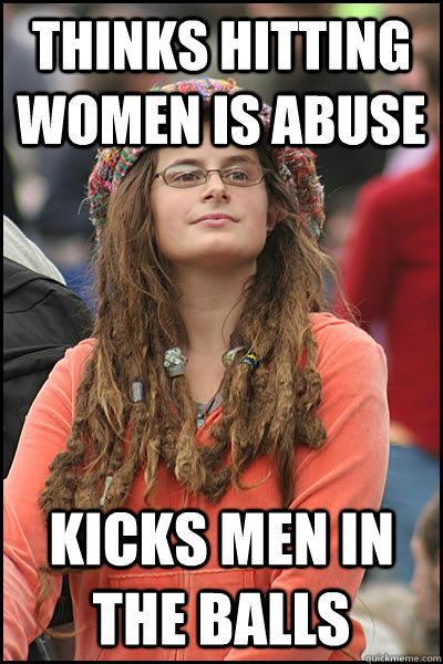 Thinks hitting women is abuse Kicks men in the balls - Thinks hitting women is abuse Kicks men in the balls  College Liberal