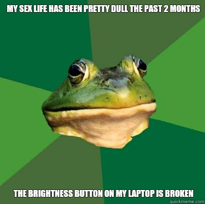 My sex life has been pretty dull the past 2 months The brightness button on my laptop is broken - My sex life has been pretty dull the past 2 months The brightness button on my laptop is broken  Foul Bachelor Frog