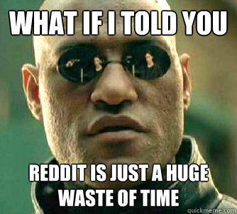 what if i told you reddit is just a huge waste of time  - what if i told you reddit is just a huge waste of time   Matrix Morpheus