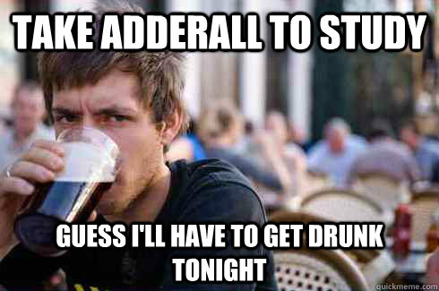 Take adderall to study guess i'll have to get drunk tonight - Take adderall to study guess i'll have to get drunk tonight  Lazy College Senior