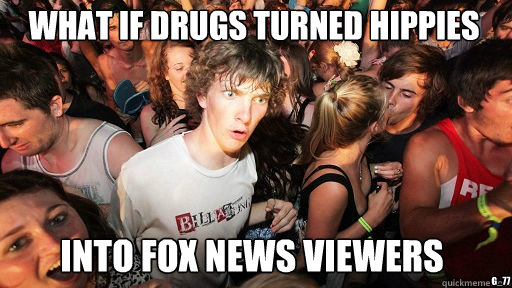 What if drugs turned hippies  Into Fox News viewers g_77 - What if drugs turned hippies  Into Fox News viewers g_77  Sudden Clarity Clarence