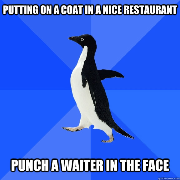 Putting on a coat in a nice restaurant    Punch a waiter in the face - Putting on a coat in a nice restaurant    Punch a waiter in the face  Socially Awkward Penguin