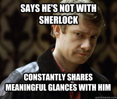 says he's not with sherlock constantly shares meaningful glances with him  Defensively Heterosexual John Watson