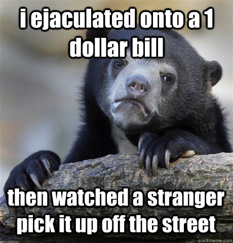 i ejaculated onto a 1 dollar bill then watched a stranger pick it up off the street - i ejaculated onto a 1 dollar bill then watched a stranger pick it up off the street  Confession Bear