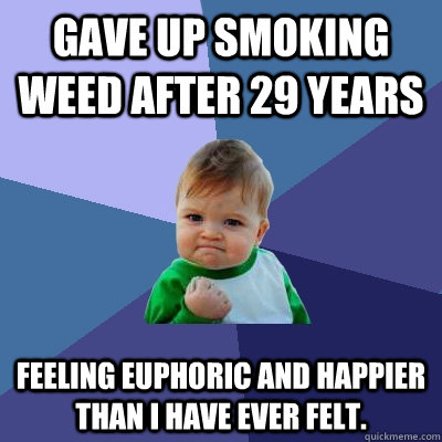 Gave up smoking weed after 29 years Feeling euphoric and happier than I have ever felt.  - Gave up smoking weed after 29 years Feeling euphoric and happier than I have ever felt.   Success Kid