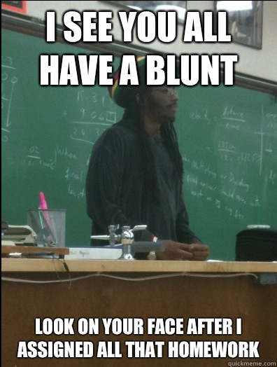 I see you all have a blunt Look on your face after I assigned all that homework  Rasta Science Teacher