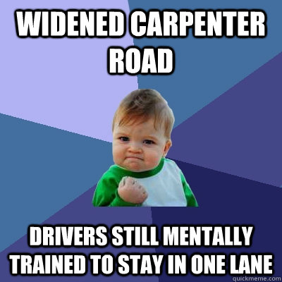 Widened Carpenter Road Drivers still mentally trained to stay in one lane - Widened Carpenter Road Drivers still mentally trained to stay in one lane  Success Kid