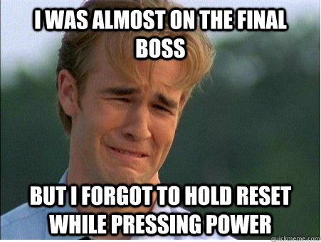 I was almost on the final boss but i forgot to hold reset while pressing power - I was almost on the final boss but i forgot to hold reset while pressing power  1990s Problems