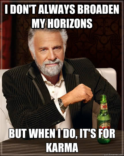 I don't always broaden my horizons But when I do, it's for Karma - I don't always broaden my horizons But when I do, it's for Karma  The Most Interesting Man In The World