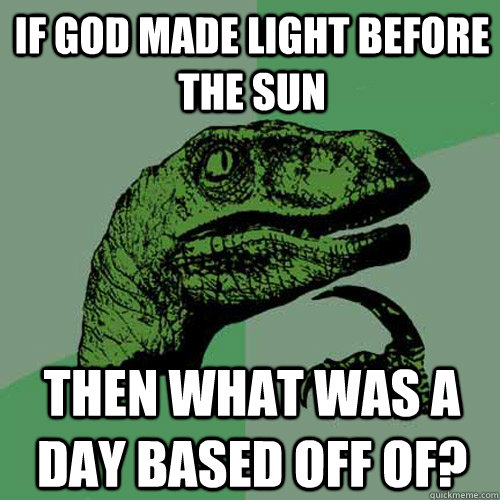 if god made light before the sun then what was a day based off of? - if god made light before the sun then what was a day based off of?  Philosoraptor