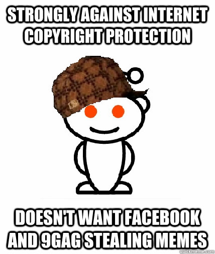 strongly against internet copyright protection doesn't want facebook and 9gag stealing memes  Scumbag Reddit