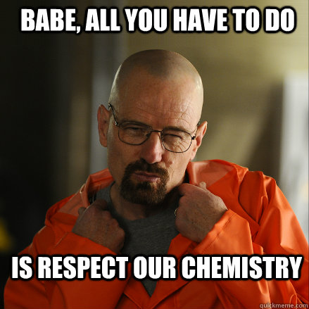 Babe, all you have to do  is respect our chemistry   Sexy Walter White