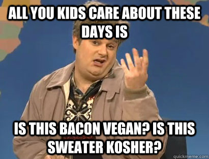 All you kids care about these days is Is this bacon vegan? Is this sweater kosher?