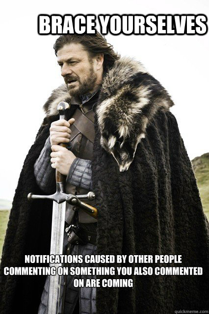 Brace yourselves Notifications caused by other people commenting on something you also commented on are coming