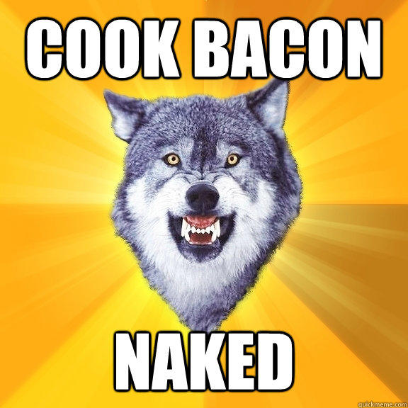 Cook Bacon Naked - Cook Bacon Naked  Courage Wolf