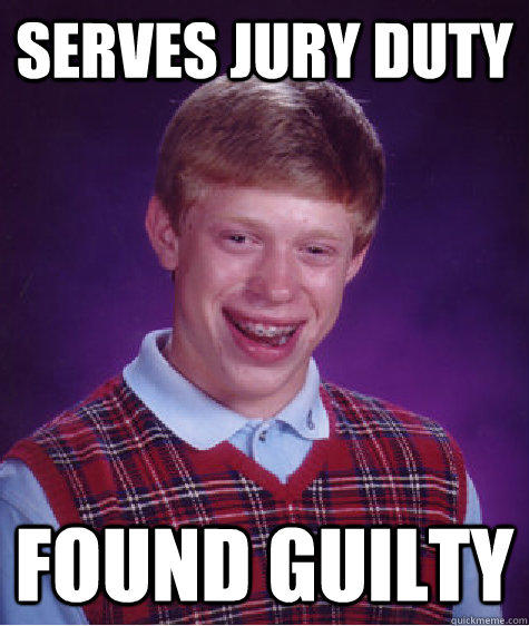 serves jury duty found guilty - serves jury duty found guilty  Bad Luck Brian