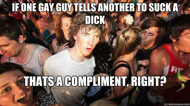 If one gay guy tells another to suck a dick thats a compliment, right? - If one gay guy tells another to suck a dick thats a compliment, right?  Sudden Clarity Clarence