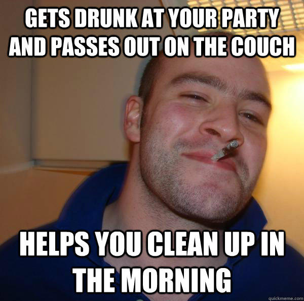 gets drunk at your party and passes out on the couch helps you clean up in the morning - gets drunk at your party and passes out on the couch helps you clean up in the morning  Good Guy Greg