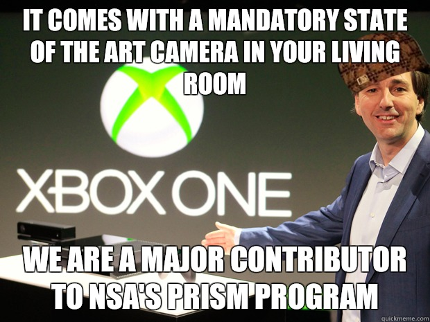 IT COMES WITH A MANDATORY STATE OF THE ART CAMERA in your living room We are a major contributor to nsa's prism program - IT COMES WITH A MANDATORY STATE OF THE ART CAMERA in your living room We are a major contributor to nsa's prism program  Scumbag Xbox One
