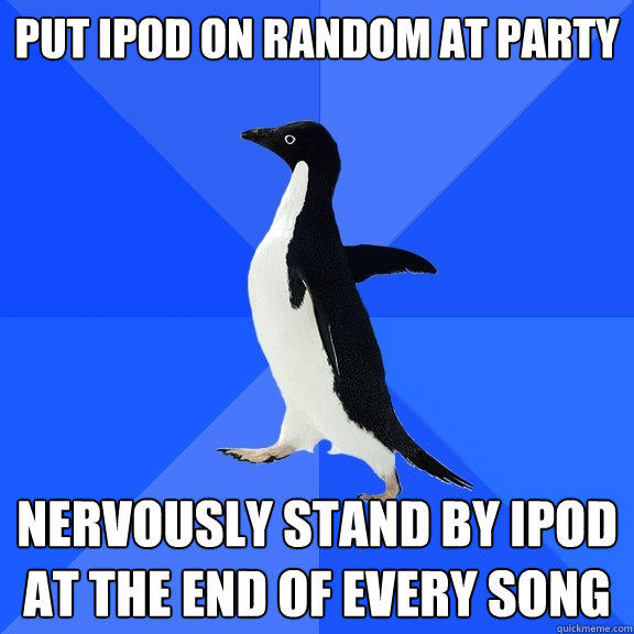 Put Ipod on random at party nervously stand by ipod at the end of every song - Put Ipod on random at party nervously stand by ipod at the end of every song  Socially Awkward Penguin