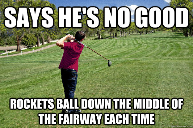 Says He'S NO Good Rockets ball down the middle of the fairway each time - Says He'S NO Good Rockets ball down the middle of the fairway each time  Golf with a Scumbag Boss