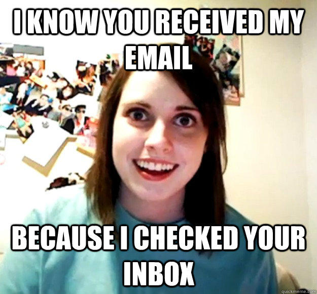 I know you received my email because I checked your inbox  Overly Attached Girlfriend