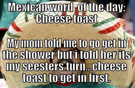 MEXICAN WORD  OF THE DAY: CHEESE TOAST MY MOM TOLD ME TO GO GET IN THE SHOWER BUT I TOLD HER ITS MY SEESTERS TURN...CHEESE TOAST TO GET IN FIRST. Merry mexican