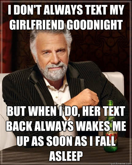 I don't always text my girlfriend goodnight But when I do, her text back always wakes me up as soon as i fall asleep - I don't always text my girlfriend goodnight But when I do, her text back always wakes me up as soon as i fall asleep  The Most Interesting Man In The World