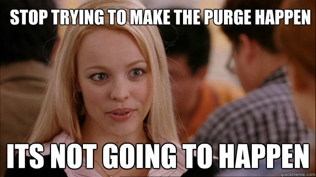 9f1c11c081de139da43780fc2ce07f995f1dd0090b30fff4d6a493a9fa2f5c65 stop trying to make the purge happen it�s not going to happen,Purge Meme