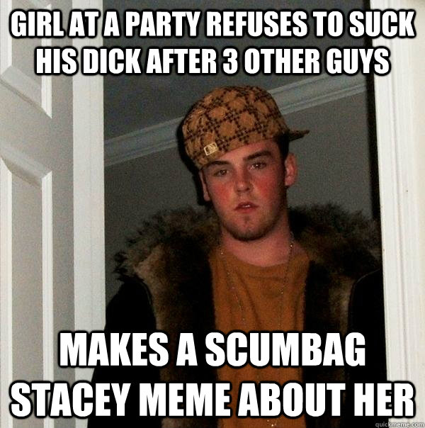 Girl at a party refuses to suck his dick after 3 other guys Makes a scumbag stacey meme about her - Girl at a party refuses to suck his dick after 3 other guys Makes a scumbag stacey meme about her  Scumbag Steve