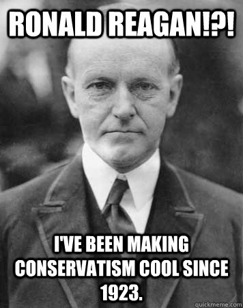 RONALD REAGAN!?! I've been making conservatism cool since 1923.
